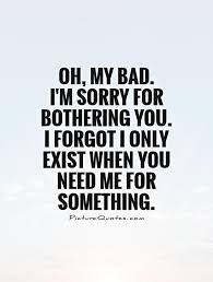 Inspirational Quotes About Strength :Oh, my bad. I'm sorry for bothering you. I forgot I only exist when you need Friendship Quotes # Badass Quotes, Funny Quotes, Im Sorry Quotes, Sad Sayings, Sarcastic Inspirational Quotes, Im Done Quotes, Great Quotes, Quotes To Live By, Super Quotes