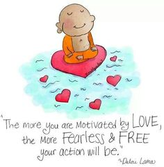 The more you are motivated by love, the more fearless and free your action will be.