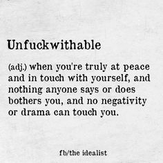 unfuckwithable ... when you're truly at peace and in touch with yourself, and nothing anyone says or does brothers you, and no negativity or drama can touch you.