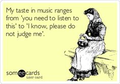 """My taste in music ranges from 'you need to listen to this' to 'I know, please do not judge me.'"""