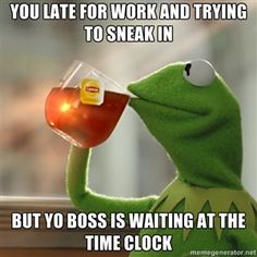 YOU LATE FOR WORK AND TRYING TO SNEAK IN BUT YO BOSS IS WAITING AT THE TIME CLOCK | Kermit The Frog Drinking Tea