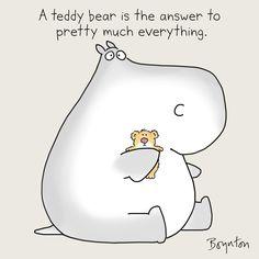 A teddy bear is pretty much the answer to everything ---- Sandra Boynton