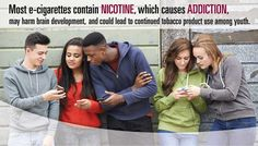 Most e-cigarette contain Nicotine, which can cause addition, may harm brain development, and could lead to continued tobacco product use among youth.