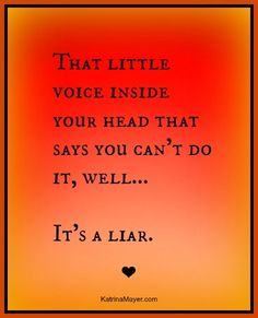 That little voice inside your head that says you can't do it, well... it's a liar! www.KatrinaMayer.com