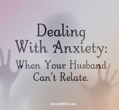 Dealing with Anxiety: When Your Husband Can't Relate - Biblical Perspective for Anxiety for me. Good article.