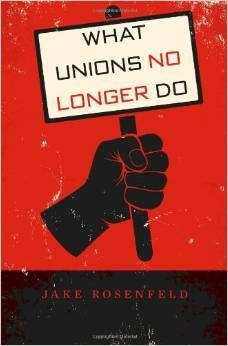 What Unions No Longer Do by Jake Rosenfeld