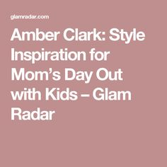 Amber Clark: Style Inspiration for Mom's Day Out with Kids – Glam Radar