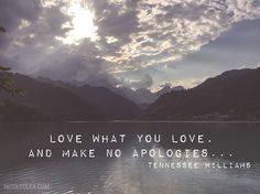 #quotes Tennessee Williams, no apologies, love what you love,
