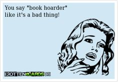 You might be an e-book Hoarder!   Just because I've downloaded more books than I will have time to read in my lifetime?  LOL!