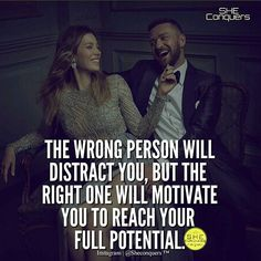 The right one will always motivate you .Someone who wants the best for you is what's best for you.