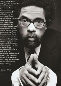 Cornell West, on being a Leftist.    Read this excellent article by Deepa Kumar:  http://www.aljazeera.com/indepth/opinion/2013/07/20137219444944985.html