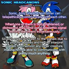 Sonic, Amy, Shadow and Silver can telepathically communicate with each other. When one of them is hurt, frightened, or distressed, they send out a telepathic signal alerting the others instantaneously. Silver is especially keen to the signals due to his psychic abilities and he can interpret signals from almost any other creature, making him be able to communicate with pretty much anything.