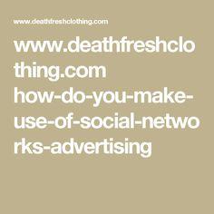www.deathfreshclothing.com how-do-you-make-use-of-social-networks-advertising
