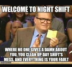 When you work night shift every day you see the divide And How the day shift treats you.