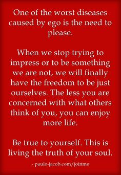 Need to please - ego Be yourself = freedom