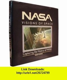 Nasa Visions of Space  Capturing the History of Nasa (9780894718533) Robin Kerrod , ISBN-10: 0894718533  , ISBN-13: 978-0894718533 ,  , tutorials , pdf , ebook , torrent , downloads , rapidshare , filesonic , hotfile , megaupload , fileserve