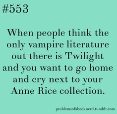 I've always was really iffy about Twilight, but then I tried reading some Vampire Chronicles, and I think it's my new favorite read :3