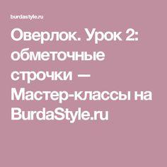Оверлок. Урок 2: обметочные строчки — Мастер-классы на BurdaStyle.ru