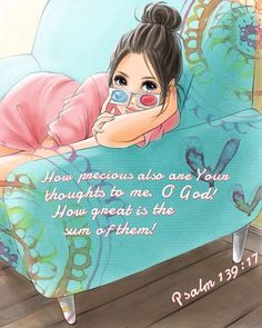 How precious also are Your thoughts to me. O God! How great is the sum of them! Psalm 139:17