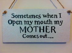 Sometimes when I open my mouth my mother comes out...