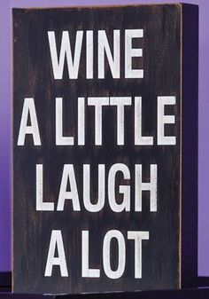 """""""Wine A Little Laugh A Lot""""~love it although how about """"Wine A Lot Laugh A Lot""""; even better! Product: Wall decorConstruction Material: WoodFeatures: Typographic: H x W x D Great Quotes, Quotes To Live By, Inspirational Quotes, Wine Quotes, Wine Sayings, Bar Quotes, Laugh A Lot, Box Signs, Text Design"""