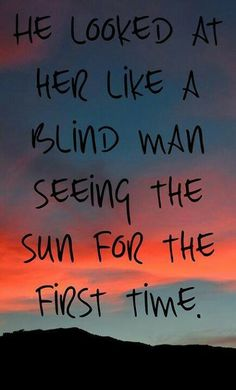 """He looked at her like a blind man seeing the sun for the first time."""