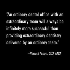 An ordinary dental office with an extraordinary team will always be infinitely more successful than providing extraordinary dentistry delivered by an ordinary team. #HowardFarran #BrainFood