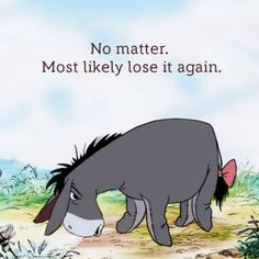 Eeyore is a pessimist which makes me love him even more.