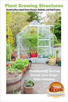 Plant Growing Structures - Knowing More about Green Houses, Hotbeds, and Cold Frames (Gardening Series Book 29) - Kindle edition by Dueep Jyot Singh, John Davidson, Mendon Cottage Books. Crafts, Hobbies & Home Kindle eBooks @ Amazon.com.