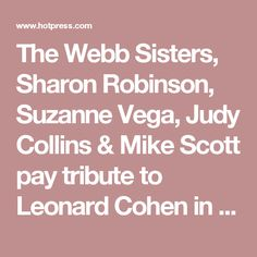 The Webb Sisters, Sharon Robinson, Suzanne Vega, Judy Collins & Mike Scott pay tribute to Leonard Cohen in the new Hot Press | Music | News | Hot Press
