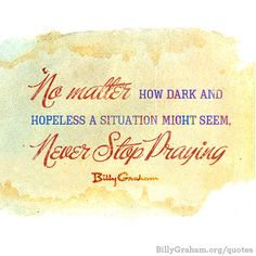 """No matter how dark and hopeless a situation might seem, never stop praying."" -Billy Graham"