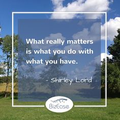 What really matters is what you do with what you have - Shirley Lord http://www.bizeasesupport.com