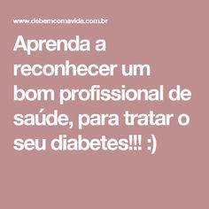 Aprenda a  reconhecer um bom profissional de saúde, para tratar o seu diabetes!!!  :)