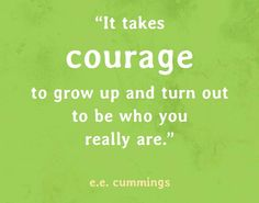 It takes courage to grow up and turn out to be who you really are. - E.E. Cummings