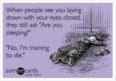 "When people see you laying down with your eyes closed, they still ask ""Are you sleeping?"" ""No, I'm training to die."" 