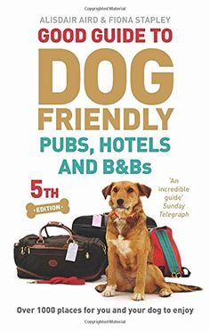 Good Guide to Dog Friendly Pubs, Hotels and B&Bs, 5th edition: Over 1000 places for you and your dog to enjoy