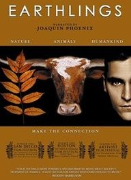EARTHLINGS is a 2005 movie about humanity's use of animals as pets, food, clothing, entertainment, and for scientific research. The film is narrated by Joaquin Phoenix, features music by Moby, was directed by Shaun Monson, and was co-produced by Maggie Q, all of whom are practicing vegans.