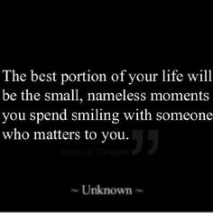 The best portion of your life will be the small, nameless moments you spend smiling with someonw who matters to you -