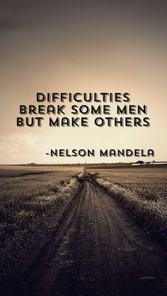 Difficulties break some men but make others. Nelson Mandela