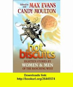 Hot Biscuits Eighteen Stories by Women and Men of the Ranching West (9780826328892) Max Evans, Candy Moulton , ISBN-10: 082632889X  , ISBN-13: 978-0826328892 ,  , tutorials , pdf , ebook , torrent , downloads , rapidshare , filesonic , hotfile , megaupload , fileserve