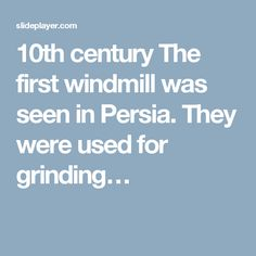 10th century The first windmill was seen in Persia. They were used for grinding…