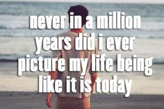 Never in a million years did I ever picture my life being like it is today.