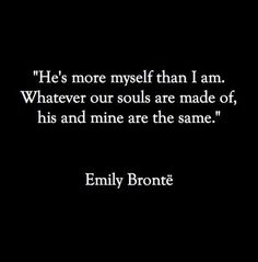 """""""He's more myself than I am. Whatever your souls are made of, his and mine are the same."""" ~Emily Bronte"""