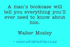 """""""A man's bookcase will tell you everything you'll ever need to know about him."""" Walter Mosley"""