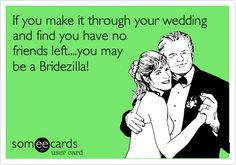 If you make it through your wedding and find you have no friends left....you may be a Bridezilla!
