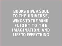 """Books give a soul to the universe, wings to the mind, flight to the imagination and life to everything!"" Plato"