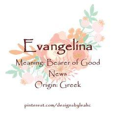 Baby Girl Name: Evangelina. Meaning: Bearer of Good News. Origin: Greek.