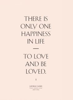 """There is only one happiness in life - to love and be loved."" -George Sand"