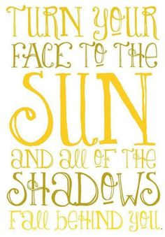 """Turn your face to the sun and all of the shadows will fall behind you."""
