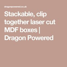 Stackable, clip together laser cut MDF boxes | Dragon Powered